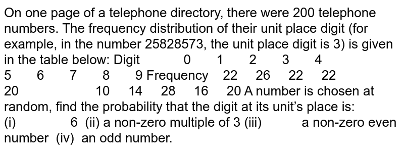 On one page of a telephone directory, there were   200 telephone numbers. The frequency distribution of their unit place digit   (for example, in the number 25828573, the unit place digit is 3) is given in   the table below: Digit 0 1 2 3 4 5 6 7 8 9 Frequency 22 26 22 22 20 10 14 28 16 20 A number is chosen at random, find the probability   that the digit at its unit's place is: (i)   6 (ii) a non-zero multiple of 3 (iii)   a non-zero   even number (iv) an odd number.