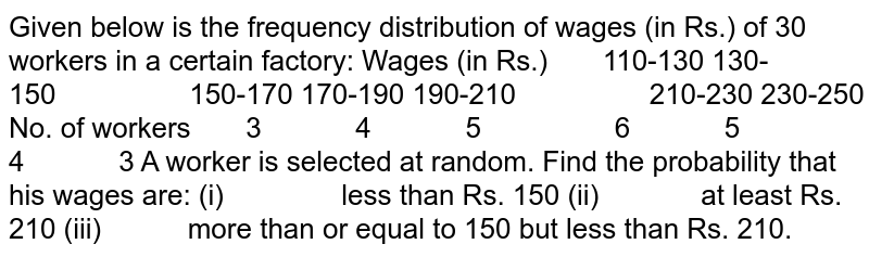Given below is the frequency distribution of wages   (in Rs.) of 30 workers in a certain factory: Wages (in Rs.) 110-130 130-150 150-170 170-190 190-210 210-230 230-250 No. of workers 3 4 5 6 5 4 3 A worker is selected at random. Find the   probability that his wages are: (i)   less than Rs.   150 (ii)   at least Rs. 210 (iii)   more than or   equal to 150 but less than Rs. 210.