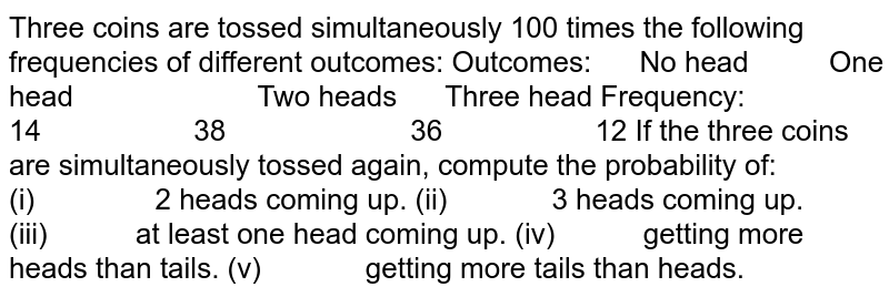 Three coins are tossed simultaneously 100 times   the following frequencies of different outcomes: Outcomes: No head One head Two heads Three   head Frequency: 14 38 36 12 If the three coins are simultaneously tossed   again, compute the probability of: (i)   2 heads   coming up. (ii)   3 heads   coming up. (iii)   at least one   head coming up. (iv)   getting more heads   than tails. (v)   getting more tails   than heads.