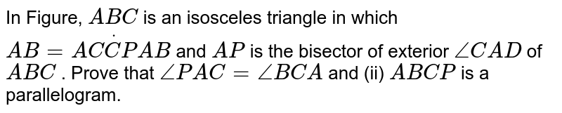 In Figure, `A B C` is an isosceles triangle in which `A B=A CdotC P A B` and `A P` is the bisector of exterior `/_C A D` of ` A B C` . Prove that  `/_P A C=/_B C A`  and (ii)   `A B C P` is a parallelogram.