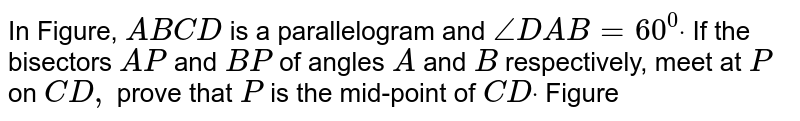 In Figure, `A B C D` is a parallelogram and `/_D A B=60^0dot` If the bisectors `A P` and `B P` of angles `A` and `B` respectively, meet at `P` on `C D ,` prove that `P` is the mid-point of `C Ddot`  Figure