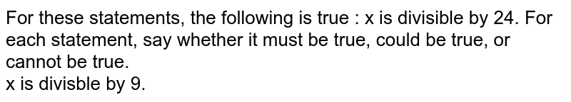 For these statements, the following is true : x is divisible by 24. For each statement, say whether it must be true, could be true, or cannot be true. <br> x is divisble by 9.