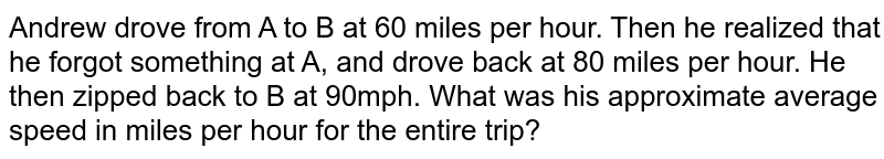 Andrew drove from A to B at 60 miles per hour. Then he realized that he forgot something at A, and drove back at 80 miles per hour. He then zipped back to B at 90mph. What was his approximate average speed in miles per hour for the entire trip?