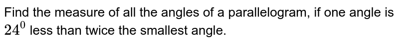 Find the measure of all the angles of a parallelogram, if one angle is `24^0` less than twice the smallest angle.