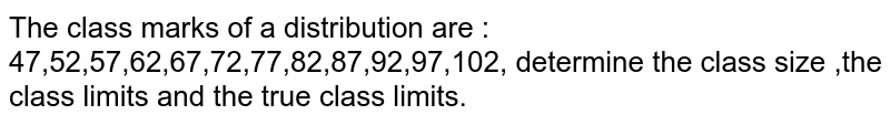 The class marks of a distribution are : 47,52,57,62,67,72,77,82,87,92,97,102, determine the class size ,the class limits and the true class limits.
