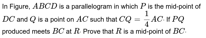 In Figure, `A B C D` is a parallelogram in which `P` is the mid-point of `D C` and `Q` is a point on `A C` such that `C Q=1/4A Cdot` If `P Q` produced meets `B C` at `Rdot` Prove that `R` is a mid-point of `B Cdot`