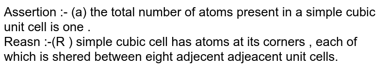 Assertion :-  (a) the total  number  of atoms  present  in a simple  cubic unit  cell  is  one .<br> Reasn :-(R )  simple  cubic cell  has  atoms  at its  corners , each  of  which  is shered between  eight  adjecent adjeacent  unit cells.