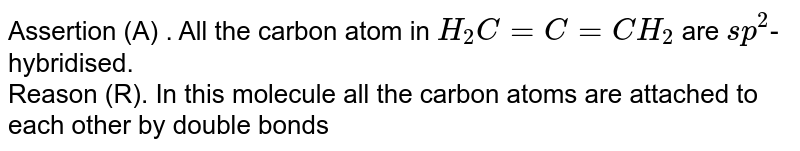 Assertion (A) . All the carbon atom in `H_(2)C = C = CH_(2)` are `sp^(2)`-hybridised. <br> Reason (R). In this molecule all the carbon atoms are attached to each other by double bonds