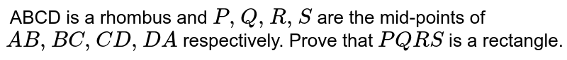 `` ABCD is a rhombus and `P ,Q ,R ,S` are the mid-points of `A B ,B C ,C D ,D A` respectively. Prove that ` P Q R S` is a rectangle.