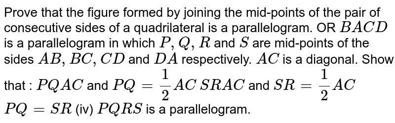Prove that the figure formed by joining the mid-points of the pair of   consecutive sides of a quadrilateral is a parallelogram. OR `B A C D` is a parallelogram in which `P ,Q ,R` and `S` are mid-points of the sides `A B ,B C ,C D` and `D A` respectively. `A C` is a diagonal. Show that : `P Q||  A C` and `P Q=1/2A C`  `S R || A C` and `S R=1/2A C`  `P Q=S R`  (iv) `P Q R S` is a parallelogram.