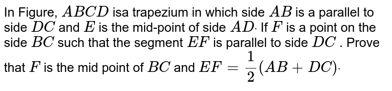 In Figure, `A B C D` isa trapezium in which side `A B` is a parallel to side `D C` and `E` is the mid-point of side `A Ddot` If `F` is a point on the side `B C` such that the segment `E F` is parallel to side `D C` . Prove that `F` is the mid point of `B C` and `E F=1/2(A B+D C)dot`