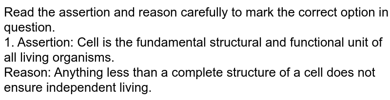 Read the assertion and reason carefully to mark the correct option in question.  <br> 1. Assertion: Cell is the fundamental structural and functional unit of all living organisms. <br> Reason: Anything less than a complete structure of a cell does not ensure independent living.