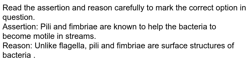 Read the assertion and reason carefully to mark the correct option in question.<br> Assertion: Pili and fimbriae are known to help the bacteria to become motile in streams. <br> Reason: Unlike flagella, pili and fimbriae are surface structures of bacteria .