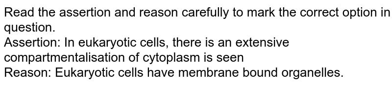 Read the assertion and reason carefully to mark the correct option in question.<br> Assertion: In eukaryotic cells, there is an extensive compartmentalisation of cytoplasm is seen <br> Reason: Eukaryotic cells have membrane bound organelles.