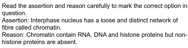 Read the assertion and reason carefully to mark the correct option in question.<br> Assertion: Interphase nucleus has a loose and distinct network of fibre called chromatin. <br> Reason: Chromatin contain RNA, DNA and histone proteins but non-histone proteins are absent.