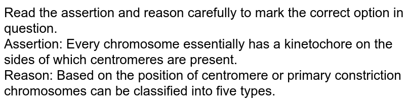 Read the assertion and reason carefully to mark the correct option in question.<br> Assertion: Every chromosome essentially has a kinetochore on the sides of which centromeres are present. <br>Reason: Based on the position of centromere or primary constriction chromosomes can be classified into five types.