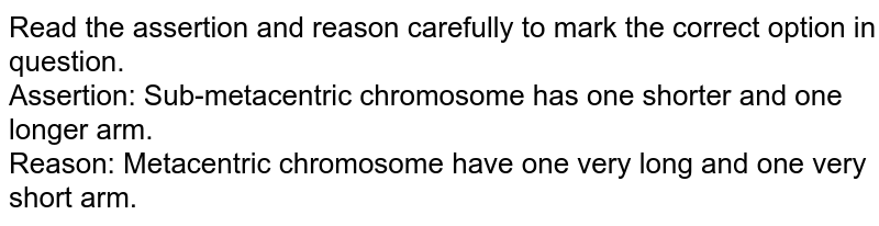 Read the assertion and reason carefully to mark the correct option in question.<br> Assertion: Sub-metacentric chromosome has one shorter and one longer arm. <br> Reason: Metacentric chromosome have one very long and one very short arm.