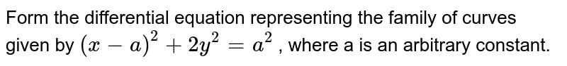 Form   the differential equation representing the family of curves given by `(x-a)^2+2y^2=a^2` ,   where a is an arbitrary constant.