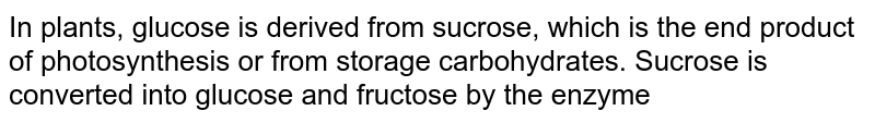 In plants, glucose is derived from sucrose, which is the end product of photosynthesis or from storage carbohydrates. Sucrose is converted into glucose and fructose by the enzyme