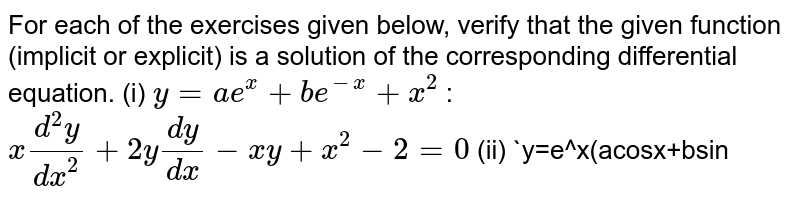 For   each of the exercises given below, verify that the given function (implicit   or explicit) is a solution of the corresponding differential equation. (i) `y=a e^x+b e^(-x)+x^2`   :   `x(d^2y)/(dx^2)+2y(dy)/(dx)-x y+x^2-2=0`  (ii) `y=e^x(acosx+bsin
