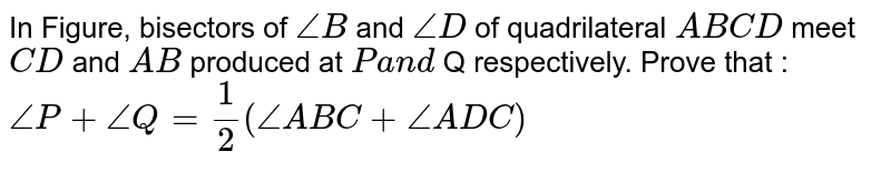 In Figure, bisectors of `/_B` and `/_D` of quadrilateral `A B C D` meet `C D` and `A B` produced at `Pa n d` Q respectively. Prove that : ` /_ P + /_Q= 1/2( /_ ABC + /_ ADC)`