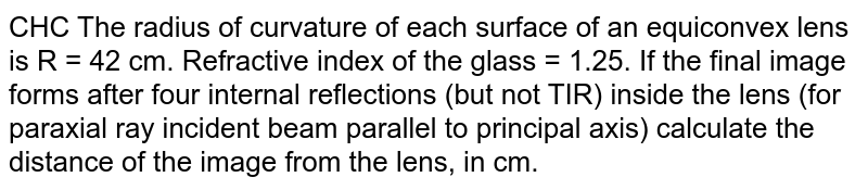 CHC The radius of curvature of each surface of an equiconvex lens is R = 42 cm. Refractive index of the glass = 1.25. If the final image forms after four internal reflections (but not TIR) inside the lens (for paraxial ray incident beam parallel to principal axis) calculate the distance of the image from the lens, in cm.