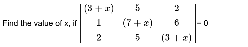 Find the value of x, if  `|[(3+x), 5, 2],[1, (7+x), 6], [2, 5, (3+x)]|`= 0
