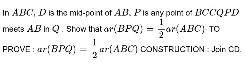 In ` A B C ,D` is the mid-point of `A B ,P` is any point of `B CdotC Q  P D` meets `A B` in `Q` . Show that `a r( B P Q)=1/2a r( A B C)dot`  TO PROVE : `a r( B P Q)=1/2a r( A B C)`  CONSTRUCTION : Join CD.