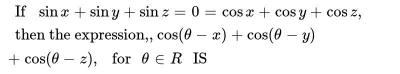 """`"""" If """"sin x+sin y+sin z=0=cos x+cos y+cos z,"""" then the expression,"""",cos(theta-x)+cos(theta-y)+cos(theta-z),"""" for """"theta in R"""" IS """"`"""