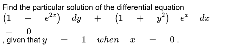 """Find the particular solution of the differential   equation `(1"""" """"+"""" """"e^(2x))"""" """"dy"""" """"+"""" """"(1"""" """"+"""" """"y^2)"""" """"e^x"""" """"dx"""" """"="""" """"0` , given that `y"""" """"="""" """"1"""" """"w h e n"""" """"x"""" """"="""" """"0` ."""