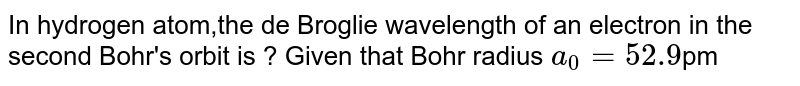 In hydrogen atom,the de Broglie wavelength of an electron in the second Bohr's orbit is ? Given that Bohr radius `a_(0)=52.9`pm
