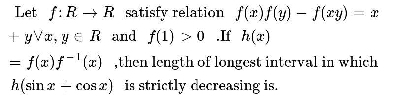 """`"""" Let """"f:R rarr R"""" satisfy relation """"f(x)f(y)-f(xy)=x+y AA x,y in R"""" and """"f(1)>0"""" .If """"h(x)=f(x)f^(-1)(x)"""" ,then length of longest interval in which """"h(sin x+cos x)"""" is strictly decreasing is.""""`"""