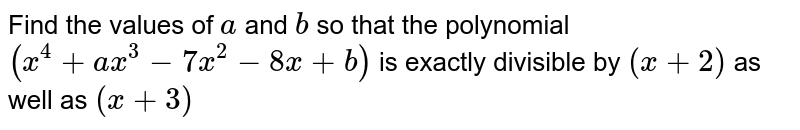 Find the values of `a` and `b` so that the polynomial `(x^(4)+ax^(3)-7x^(2)-8x+b)` is exactly divisible by `(x+2)` as well as `(x+3)`