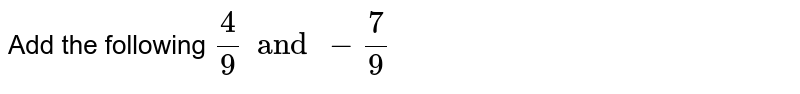 Add the following `4/9 and -7/9`