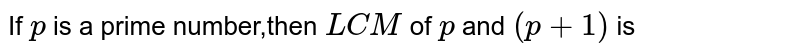 If `p` is a prime number,then `LCM` of `p` and `(p+1)` is