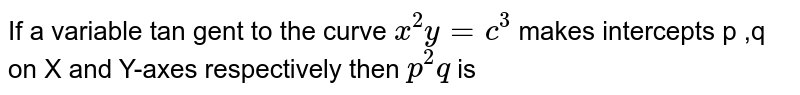If a variable tan gent to the curve `x^(2)y=c^(3)` makes intercepts p ,q on X and Y-axes respectively  then `p^(2)q` is