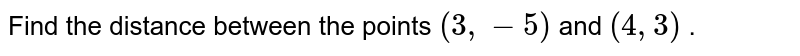 Find the distance between the points `(3,-5)` and `(4,3)` .