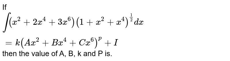 If `int(x^(2)+2x^(4)+3x^(6))(1+x^(2)+x^(4))^(1/2)dx=k(Ax^(2)+Bx^(4)+Cx^(6 ))^(p)+I` then  the value of A, B, k  and P is.
