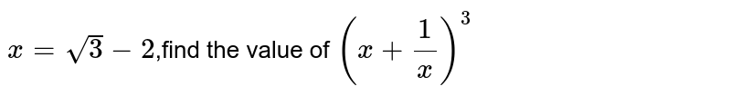 `x=sqrt(3)-2`,find the value of `(x+(1)/(x))^3`