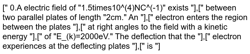 """["""" 0.A electric field of """"1.5times10^(4)NC^(-1)"""" exists """"],["""" between two parallel plates of length """"2cm."""" An """"],["""" electron enters the region between the plates """"],["""" at right angles to the field with a kinetic energy """"],["""" of """"E_(k)=2000eV."""" The deflection that the """"],["""" electron experiences at the deflecting plates """"],["""" is """"]"""