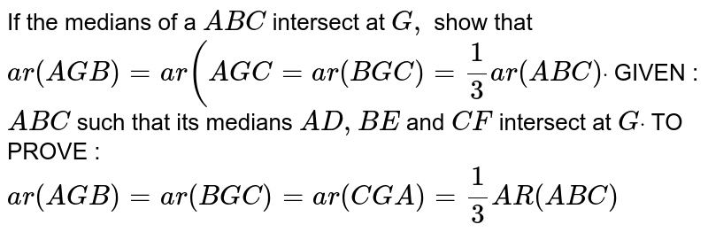 If the medians of a ` A B C` intersect at `G ,` show that `a r( A G B)=a r( A G C=a r( B G C)=1/3a r( A B C)dot`  GIVEN : ` A B C` such that its medians `A D ,B E` and `C F` intersect at `Gdot`  TO PROVE : `a r( A G B)=a r( B G C)=a r(C G A)=1/3A R( A B C)`