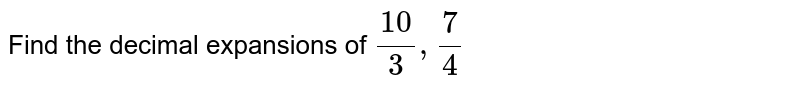 Find the decimal expansions of `10/3,7/4`