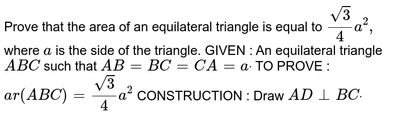 Prove that the area of an equilateral triangle is   equal to `(sqrt(3))/4a^2,` where `a` is the side of the triangle. GIVEN : An equilateral triangle `A B C` such that `A B=B C=C A=adot`  TO PROVE : `a r( A B C)=(sqrt(3))/4a^2`  CONSTRUCTION : Draw `A D_|_B Cdot`