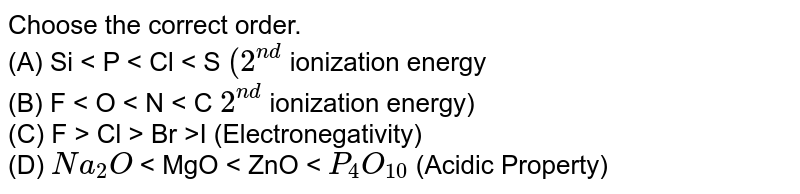 Choose the correct order.<Br>(A) Si < P < Cl < S \((2^{nd}\) ionization energy <Br> (B) F < O < N < C \(2^{nd}\) ionization energy)  <Br>(C) F > Cl > Br >I (Electronegativity) <Br>(D) \(Na_{2}O\) < MgO < ZnO < \(P_{4}O_{10}\) (Acidic Property)