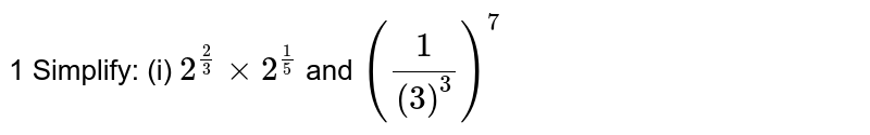 1 Simplify: (i) `2^((2)/(3)) times 2^((1)/(5)` and `((1)/(3)^(3))^(7)`