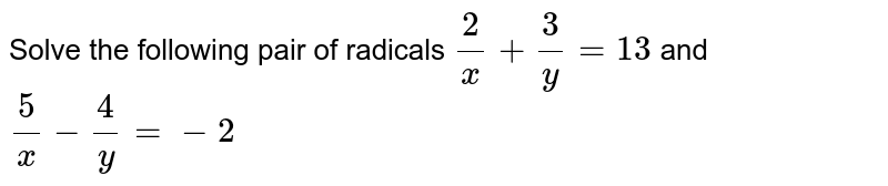 Solve the following pair of radicals `2/x +3/y=13` and` 5/x - 4/y=-2`