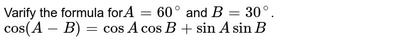 Varify the formula for`A=60^@` and `B=30^@`. <br>`cos(A-B)=cos A cos B+sin A sin B`