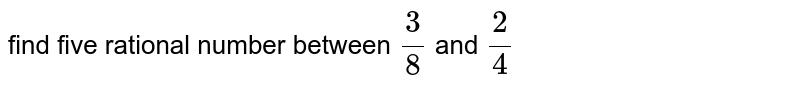 find five rational number between `3/8` and `2/4`