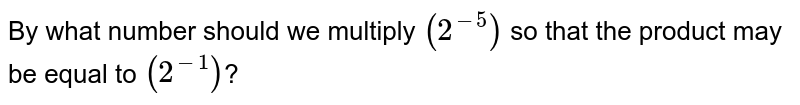 By what number should we multiply `(2^(-5))` so that the product may be equal to `(2^(-1))`?