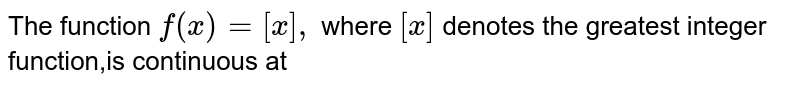 The function `f(x)=[x],` where `[x]` denotes the greatest integer function,is continuous at